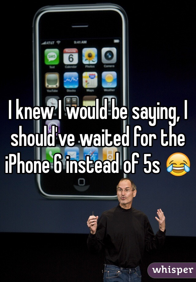 I knew I would be saying, I should've waited for the iPhone 6 instead of 5s 😂