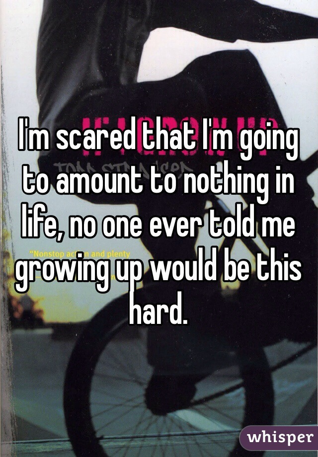 I'm scared that I'm going to amount to nothing in life, no one ever told me growing up would be this hard.