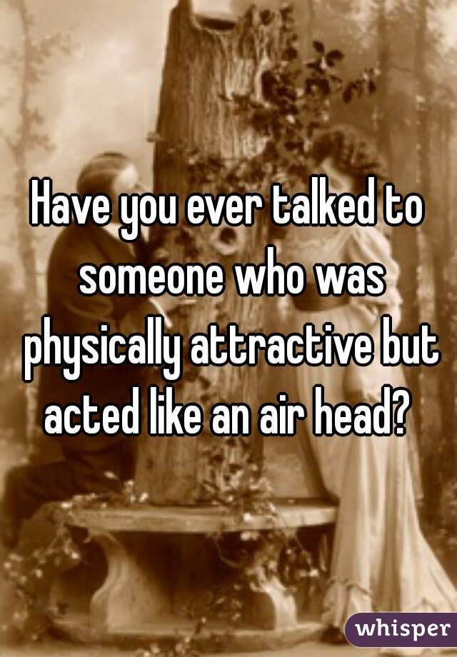 Have you ever talked to someone who was physically attractive but acted like an air head?