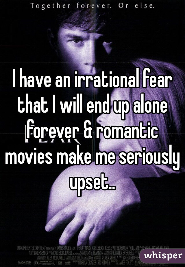 I have an irrational fear that I will end up alone forever & romantic movies make me seriously upset..
