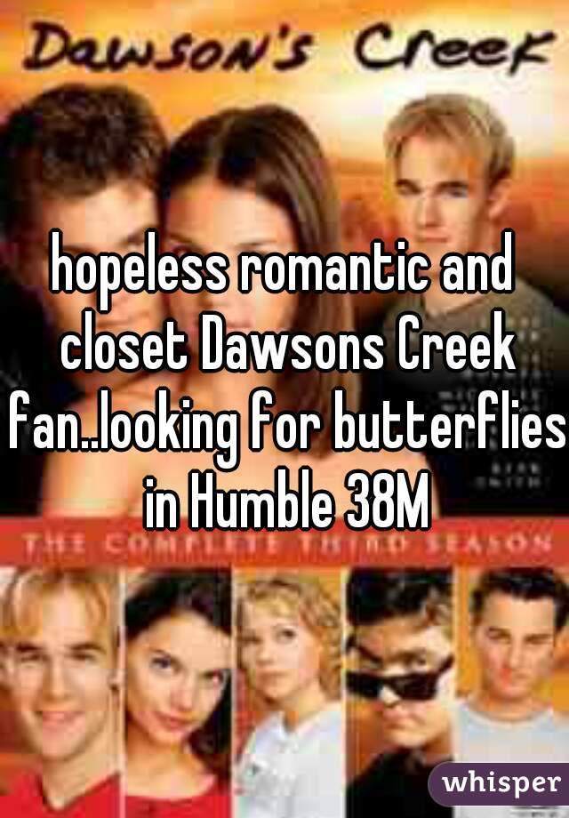 hopeless romantic and closet Dawsons Creek fan..looking for butterflies in Humble 38M