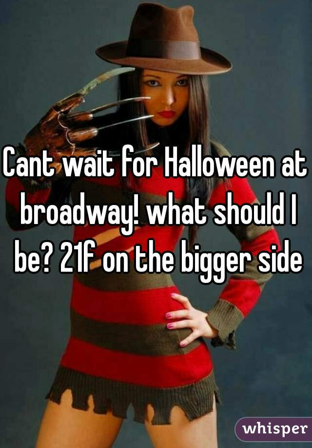 Cant wait for Halloween at broadway! what should I be? 21f on the bigger side