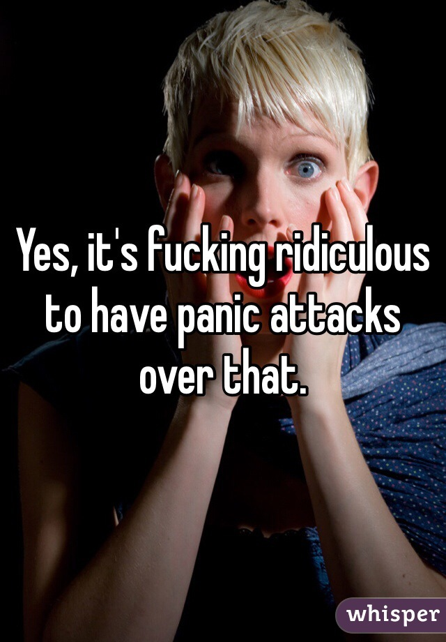 Yes, it's fucking ridiculous to have panic attacks over that.