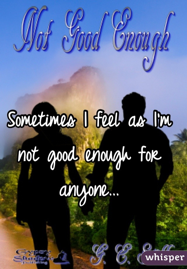 Sometimes I feel as I'm not good enough for anyone…