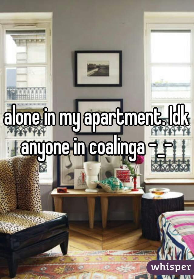 alone in my apartment. Idk anyone in coalinga -_-