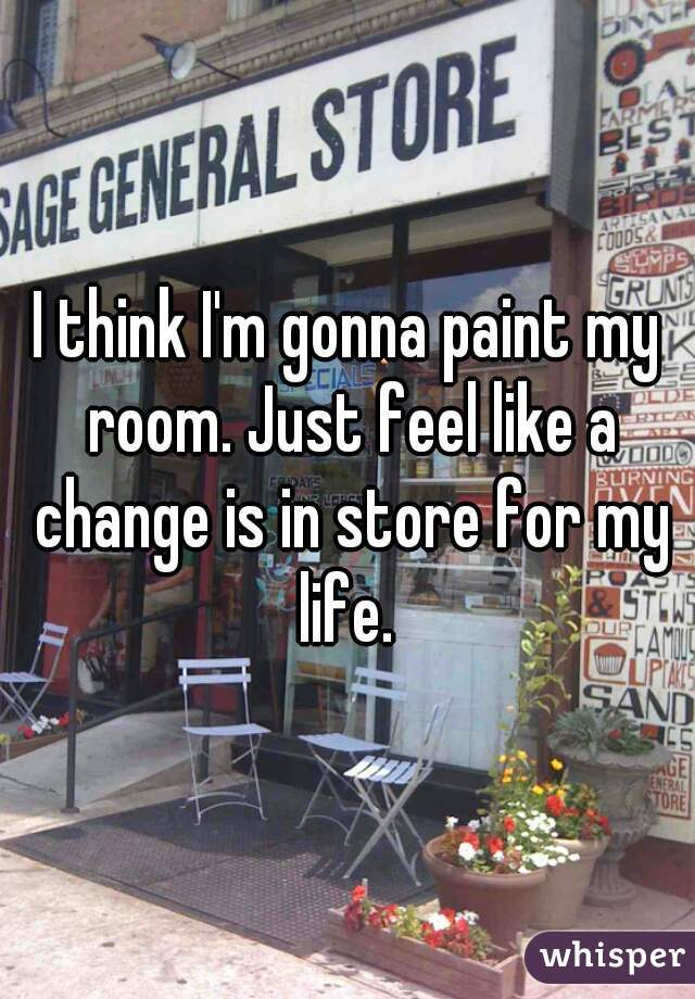 I think I'm gonna paint my room. Just feel like a change is in store for my life.