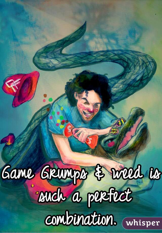 Game Grumps & weed is such a perfect combination.