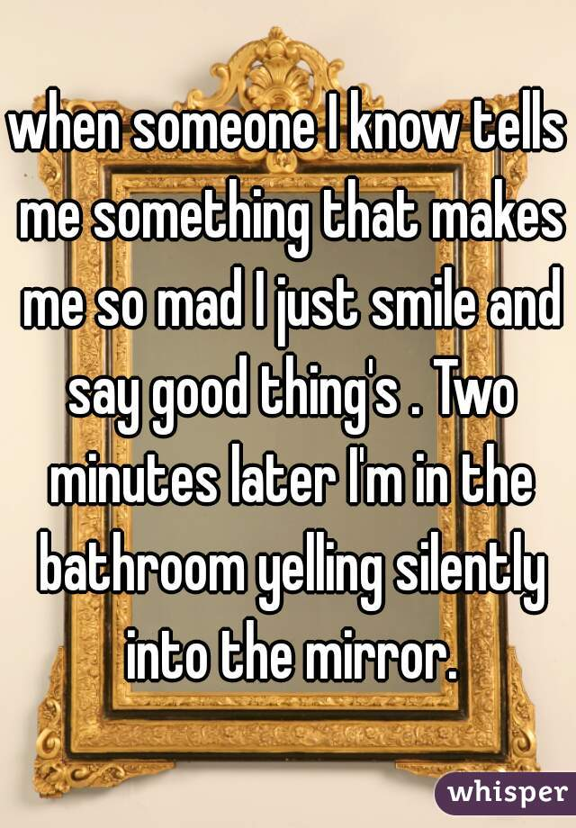 when someone I know tells me something that makes me so mad I just smile and say good thing's . Two minutes later I'm in the bathroom yelling silently into the mirror.