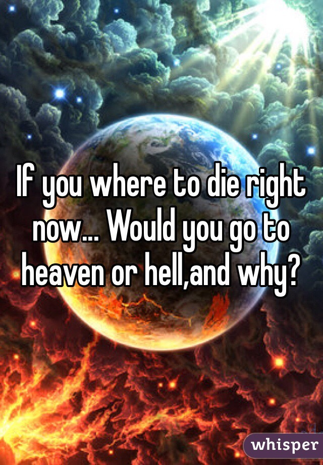If you where to die right now... Would you go to heaven or hell,and why?