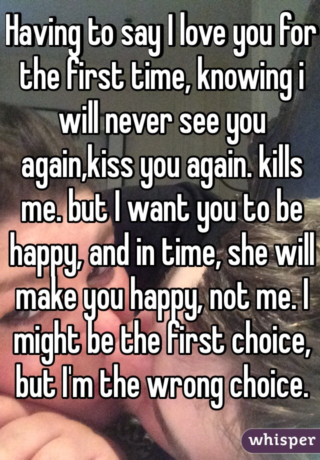 Having to say I love you for the first time, knowing i will never see you again,kiss you again. kills me. but I want you to be happy, and in time, she will make you happy, not me. I might be the first choice, but I'm the wrong choice.