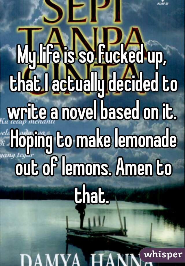 My life is so fucked up, that I actually decided to write a novel based on it.  Hoping to make lemonade out of lemons. Amen to that.