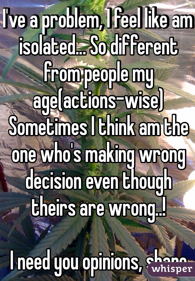 I've a problem, I feel like am isolated... So different from people my age(actions-wise) Sometimes I think am the one who's making wrong decision even though theirs are wrong..!  I need you opinions, share