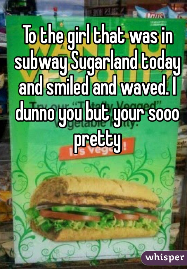 To the girl that was in subway Sugarland today and smiled and waved. I dunno you but your sooo pretty
