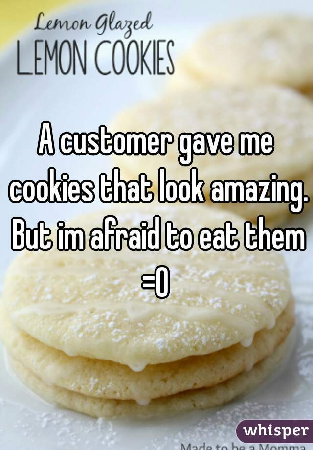 A customer gave me cookies that look amazing. But im afraid to eat them =O