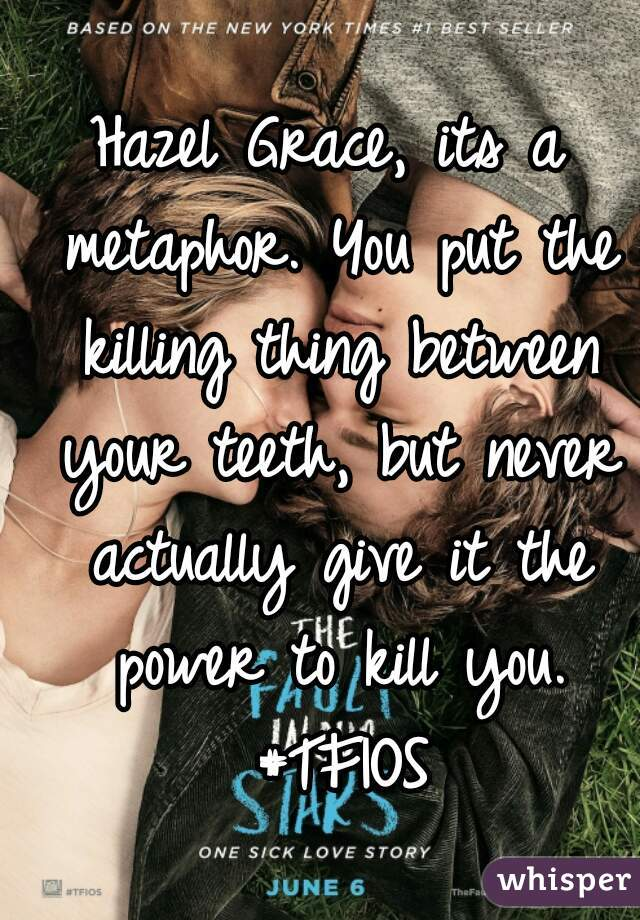 Hazel Grace, its a metaphor. You put the killing thing between your teeth, but never actually give it the power to kill you. #TFIOS