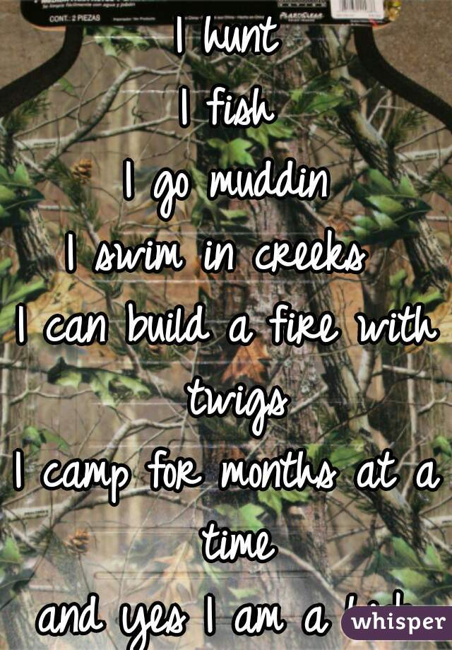 I hunt I fish I go muddin I swim in creeks  I can build a fire with twigs I camp for months at a time and yes I am a hick and proud to be😊