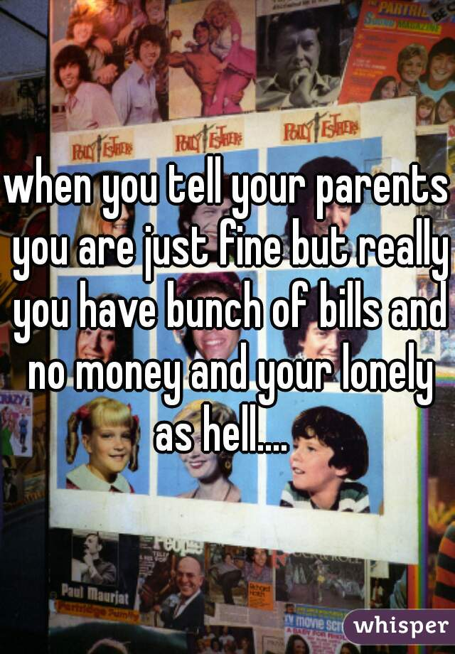 when you tell your parents you are just fine but really you have bunch of bills and no money and your lonely as hell....