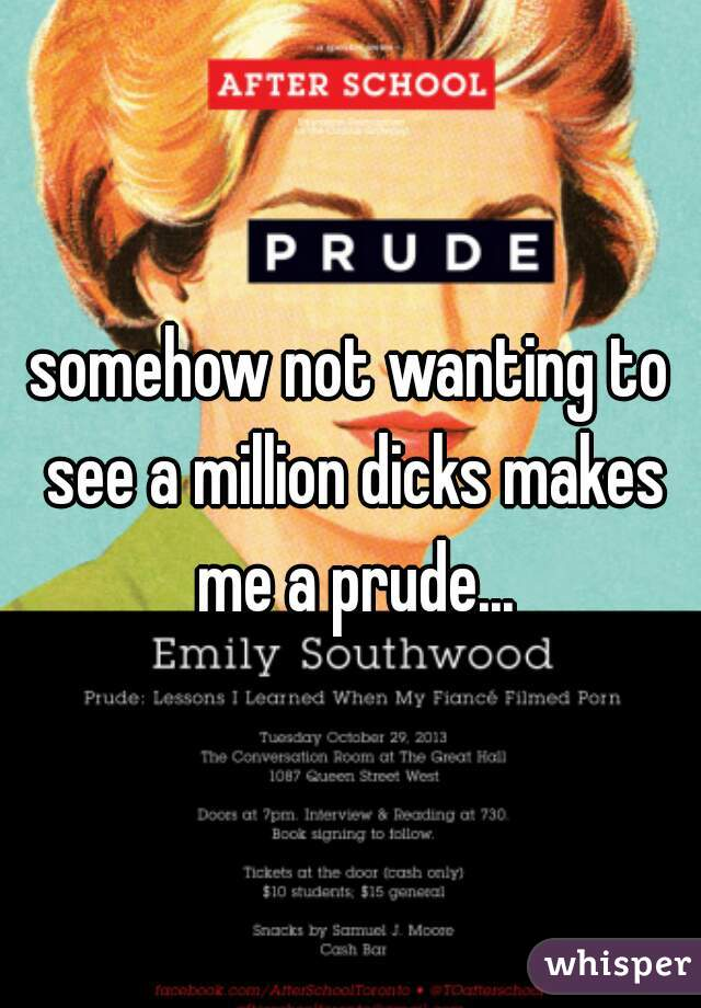 somehow not wanting to see a million dicks makes me a prude...
