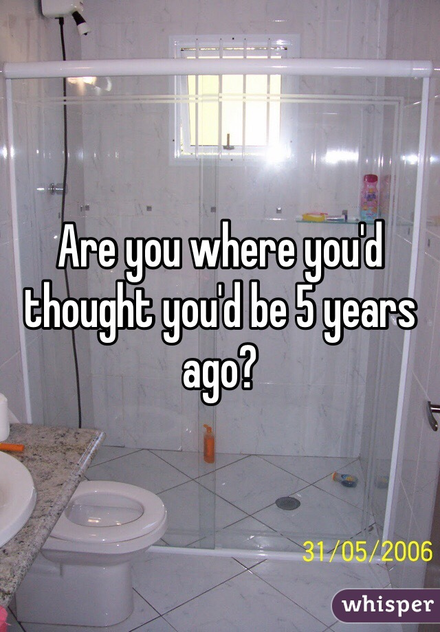 Are you where you'd thought you'd be 5 years ago?