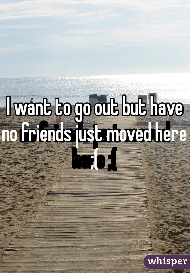 I want to go out but have no friends just moved here ;(