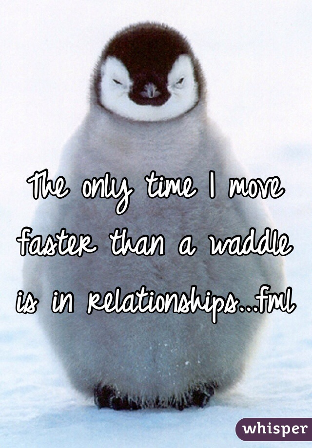 The only time I move faster than a waddle is in relationships...fml