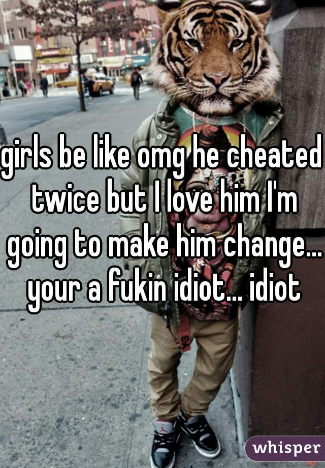 girls be like omg he cheated twice but I love him I'm going to make him change... your a fukin idiot... idiot