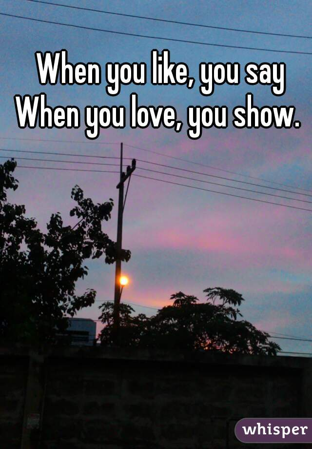 When you like, you say When you love, you show.