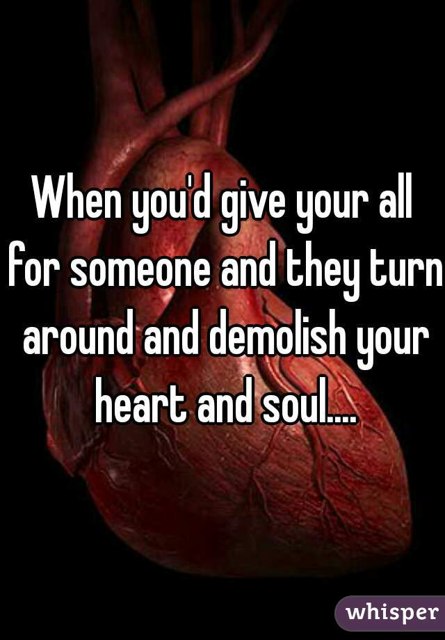 When you'd give your all for someone and they turn around and demolish your heart and soul....