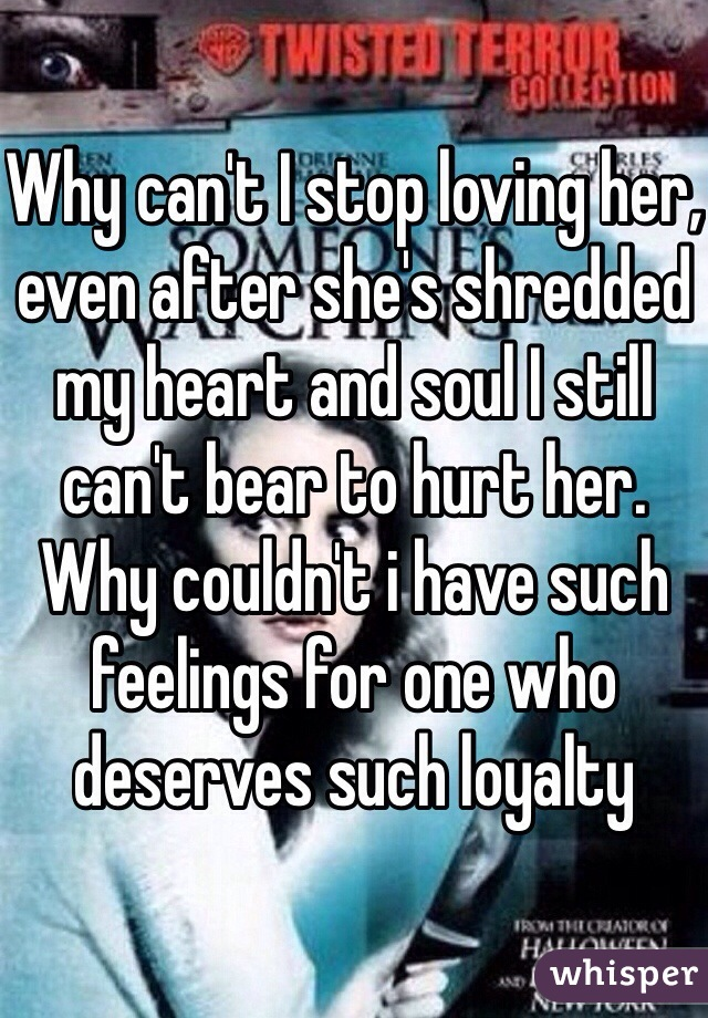 Why can't I stop loving her, even after she's shredded my heart and soul I still can't bear to hurt her. Why couldn't i have such feelings for one who deserves such loyalty