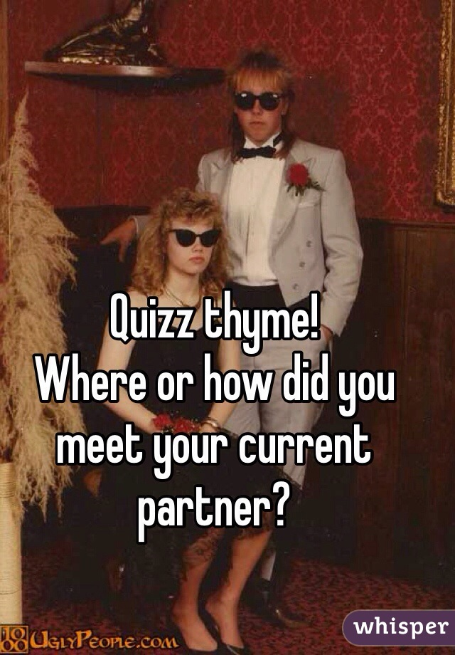 Quizz thyme! Where or how did you meet your current partner?