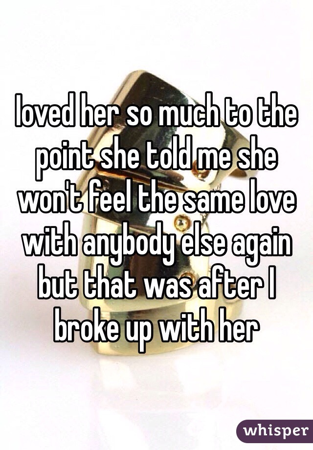 Ioved her so much to the point she told me she won't feel the same love with anybody else again but that was after I broke up with her