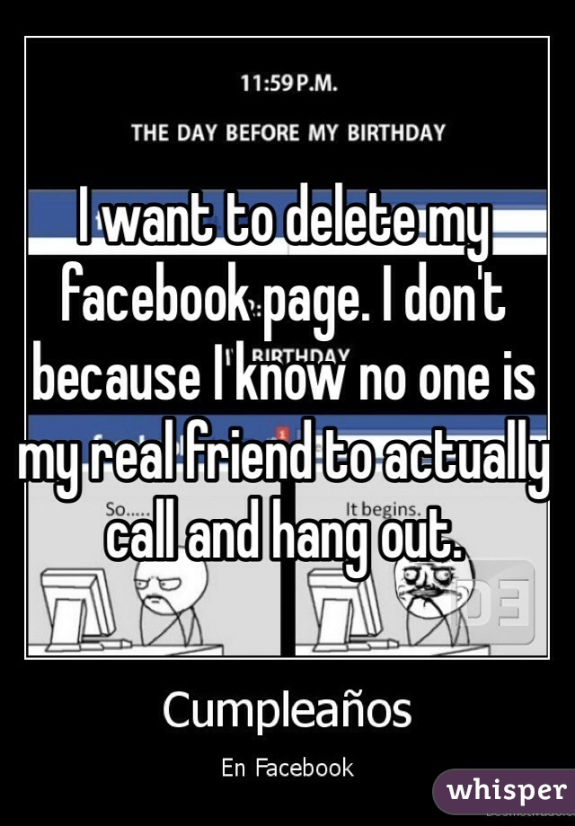 I want to delete my facebook page. I don't because I know no one is my real friend to actually call and hang out.