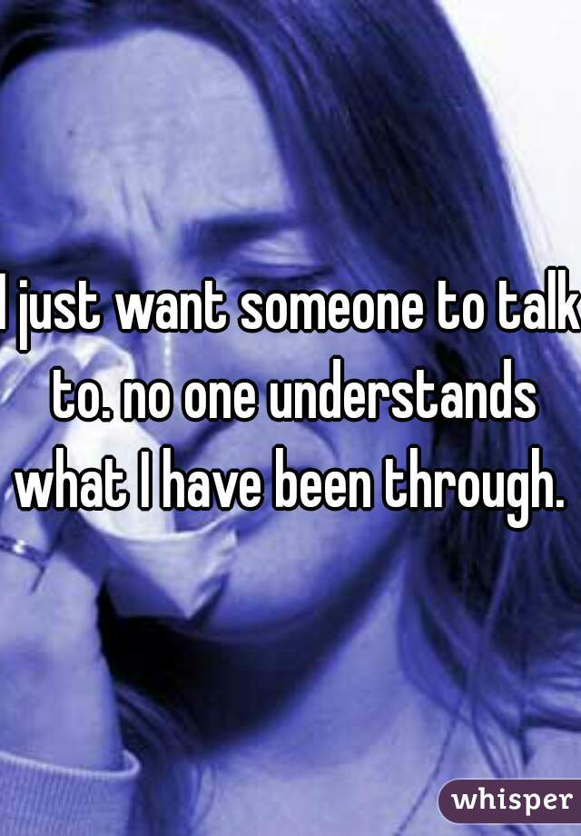 I just want someone to talk to. no one understands what I have been through.