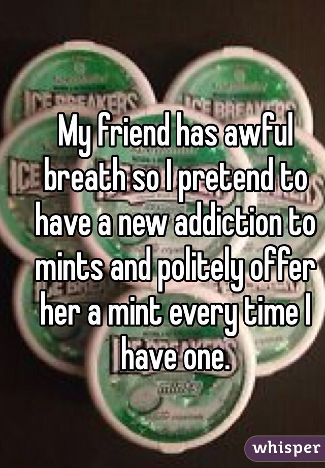 My friend has awful breath so I pretend to have a new addiction to mints and politely offer her a mint every time I have one.