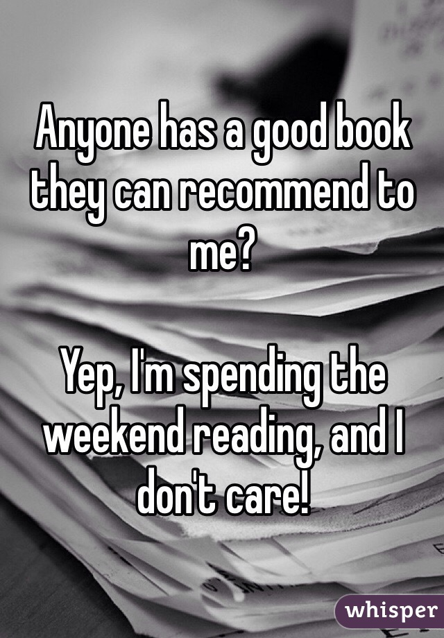 Anyone has a good book they can recommend to me?   Yep, I'm spending the weekend reading, and I don't care!