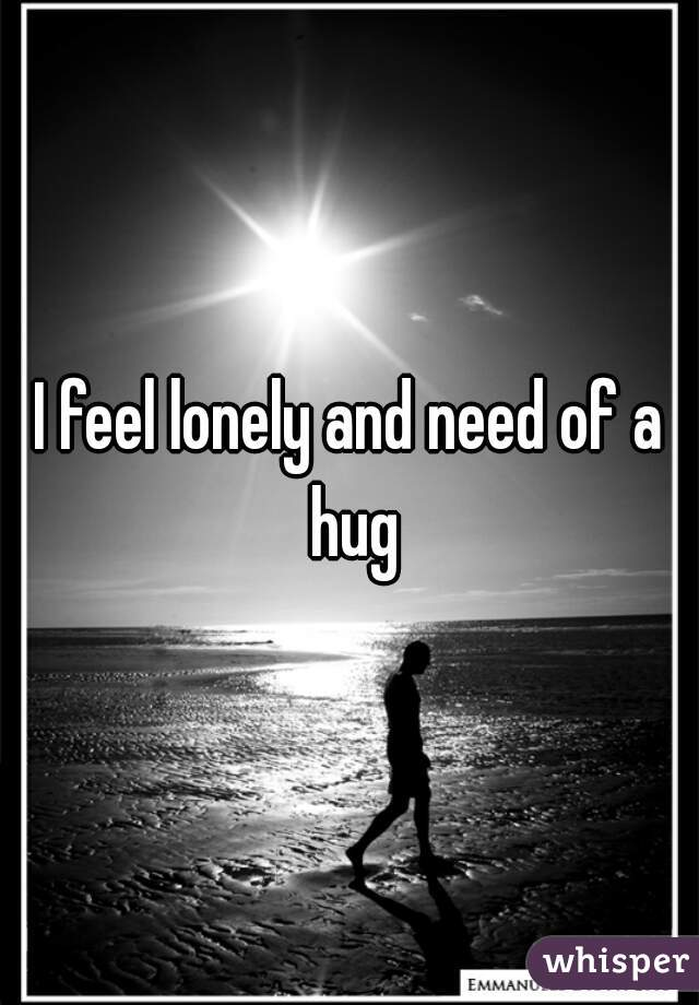 I feel lonely and need of a hug