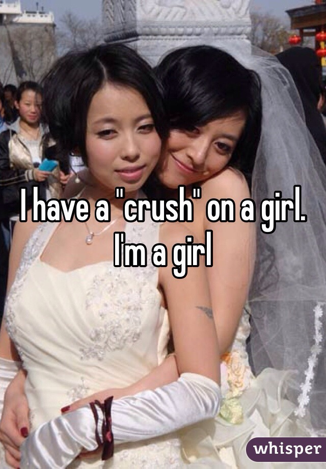 """I have a """"crush"""" on a girl. I'm a girl"""