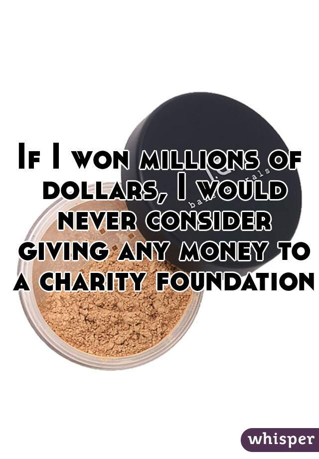 If I won millions of dollars, I would never consider giving any money to a charity foundation.