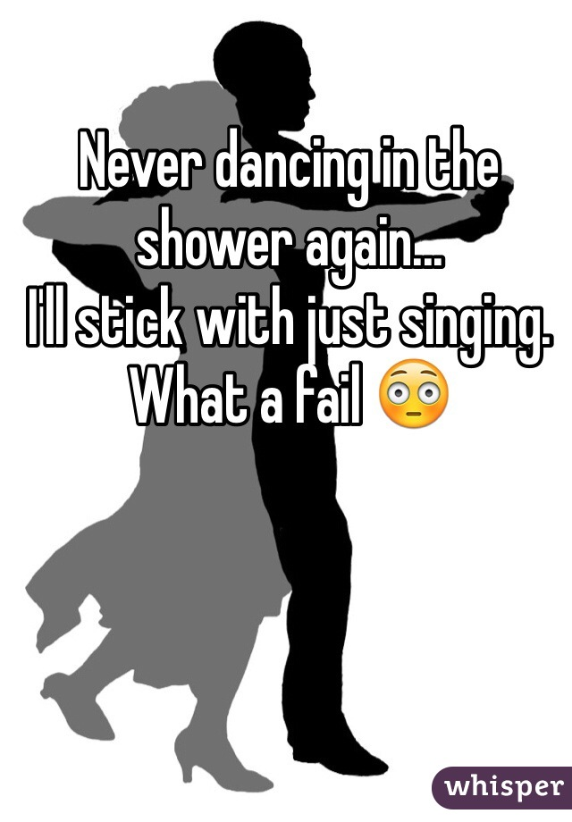 Never dancing in the shower again... I'll stick with just singing. What a fail 😳