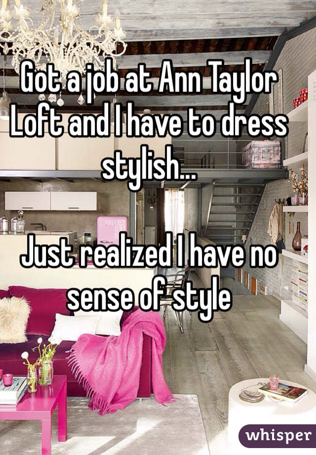 Got a job at Ann Taylor Loft and I have to dress stylish...  Just realized I have no sense of style