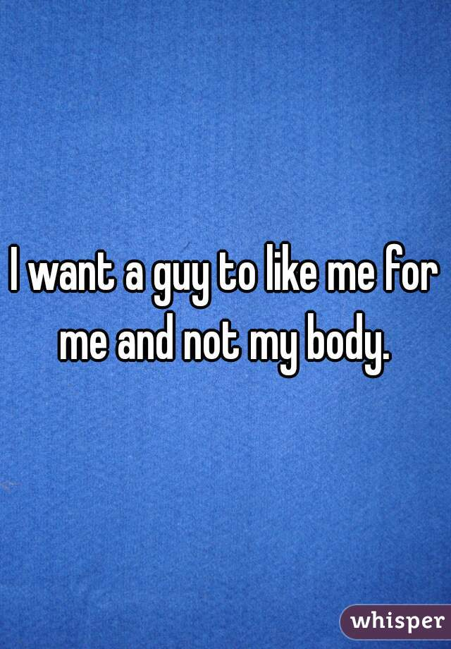 I want a guy to like me for me and not my body.