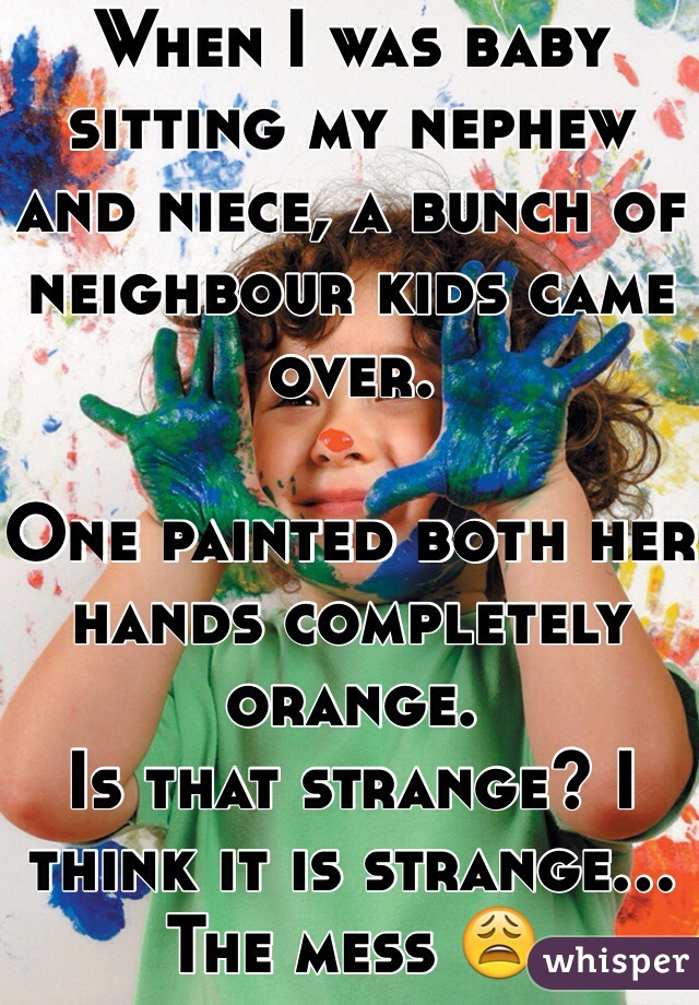 When I was baby sitting my nephew and niece, a bunch of neighbour kids came over.  One painted both her hands completely orange. Is that strange? I think it is strange... The mess 😩