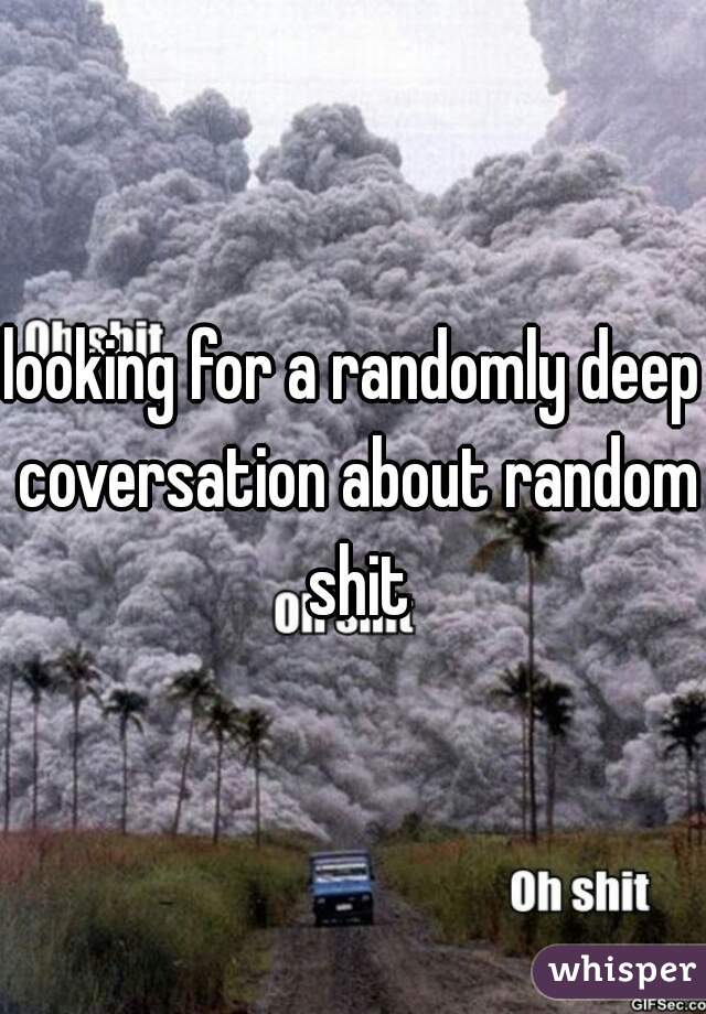 looking for a randomly deep coversation about random shit