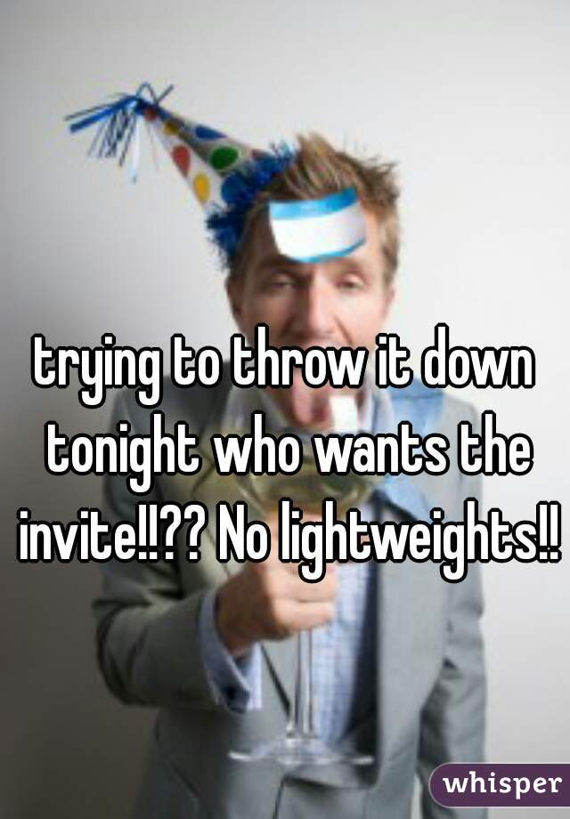 trying to throw it down tonight who wants the invite!!?? No lightweights!!