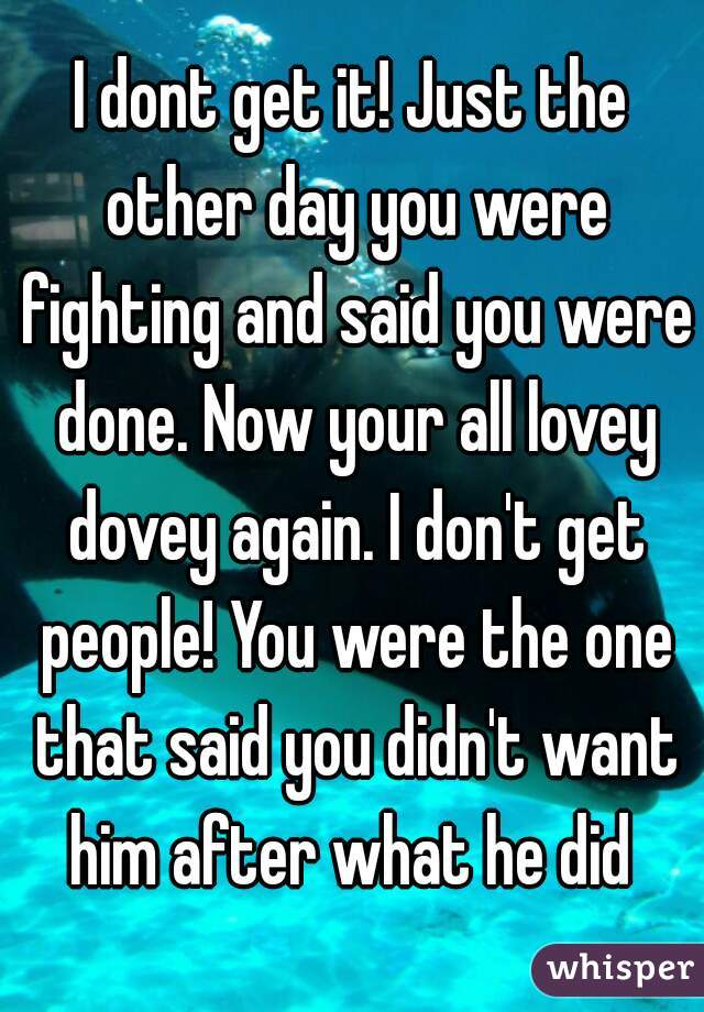 I dont get it! Just the other day you were fighting and said you were done. Now your all lovey dovey again. I don't get people! You were the one that said you didn't want him after what he did