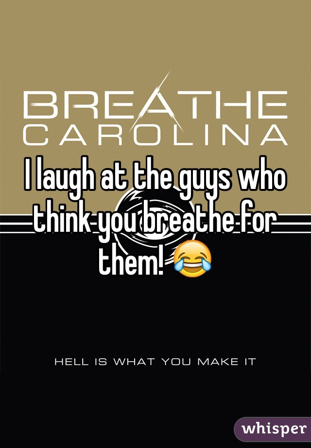 I laugh at the guys who think you breathe for them! 😂