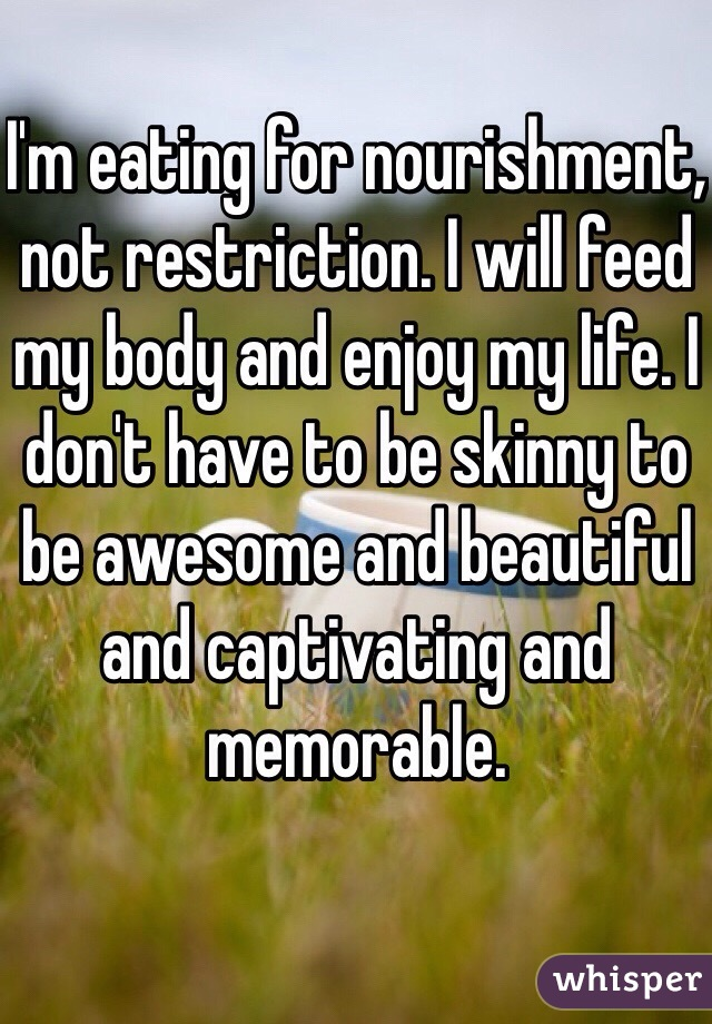I'm eating for nourishment, not restriction. I will feed my body and enjoy my life. I don't have to be skinny to be awesome and beautiful and captivating and memorable.