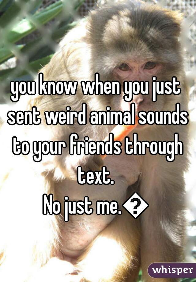 you know when you just sent weird animal sounds to your friends through text.   No just me.😛