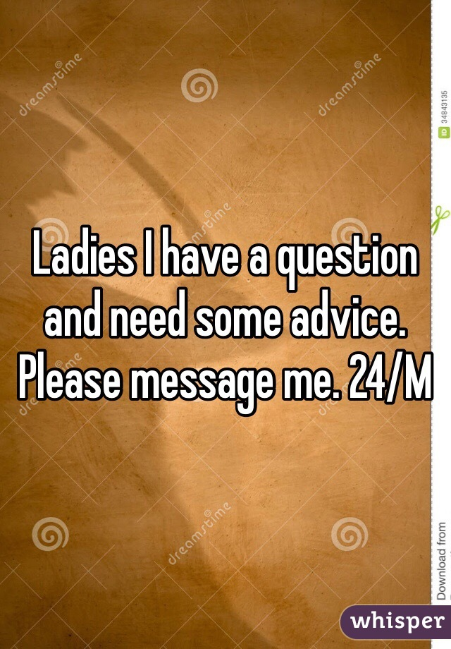 Ladies I have a question and need some advice. Please message me. 24/M