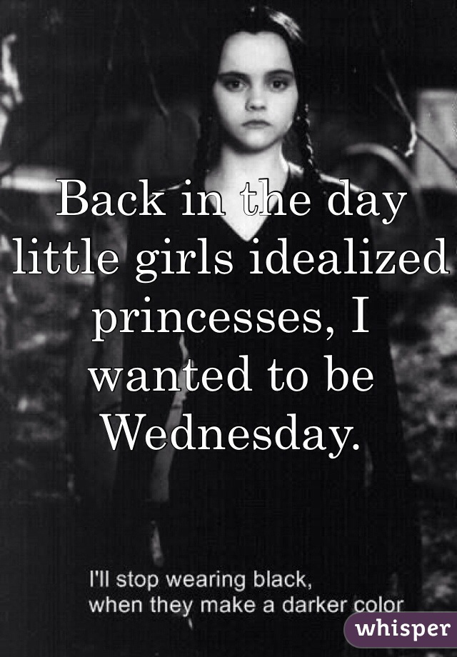 Back in the day little girls idealized princesses, I wanted to be Wednesday.